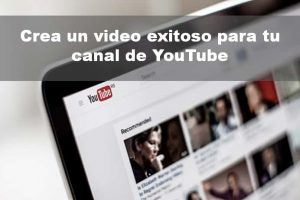 Crea un video exitoso para tu canal de YouTube